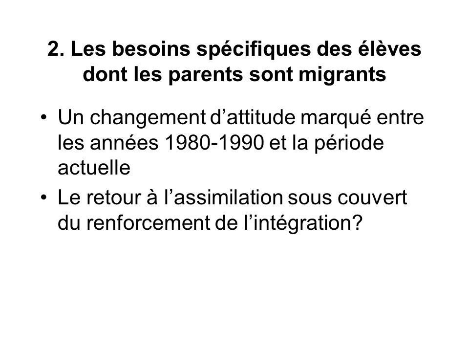 2. Les besoins spécifiques des élèves dont les parents sont migrants Un changement dattitude marqué entre les années 1980-1990 et la période actuelle