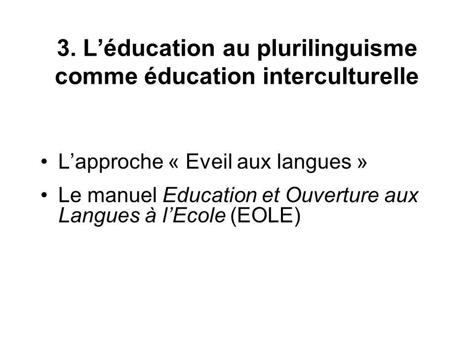 3. Léducation au plurilinguisme comme éducation interculturelle Lapproche « Eveil aux langues » Le manuel Education et Ouverture aux Langues à lEcole