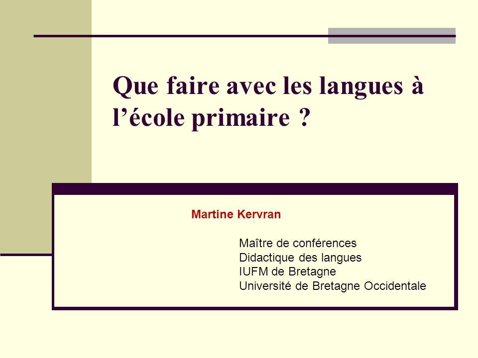 Que faire avec les langues à lécole primaire ? Martine Kervran Maître de conférences Didactique des langues IUFM de Bretagne Université de Bretagne Oc