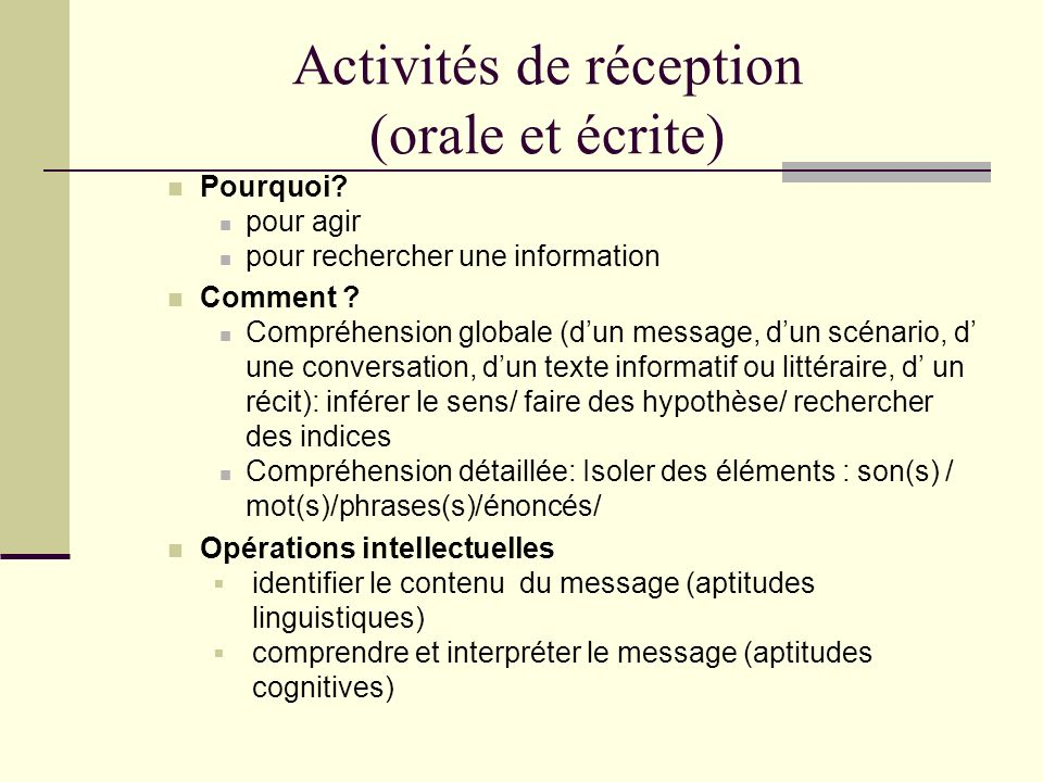Activités de réception (orale et écrite) Pourquoi? pour agir pour rechercher une information Comment ? Compréhension globale (dun message, dun scénari