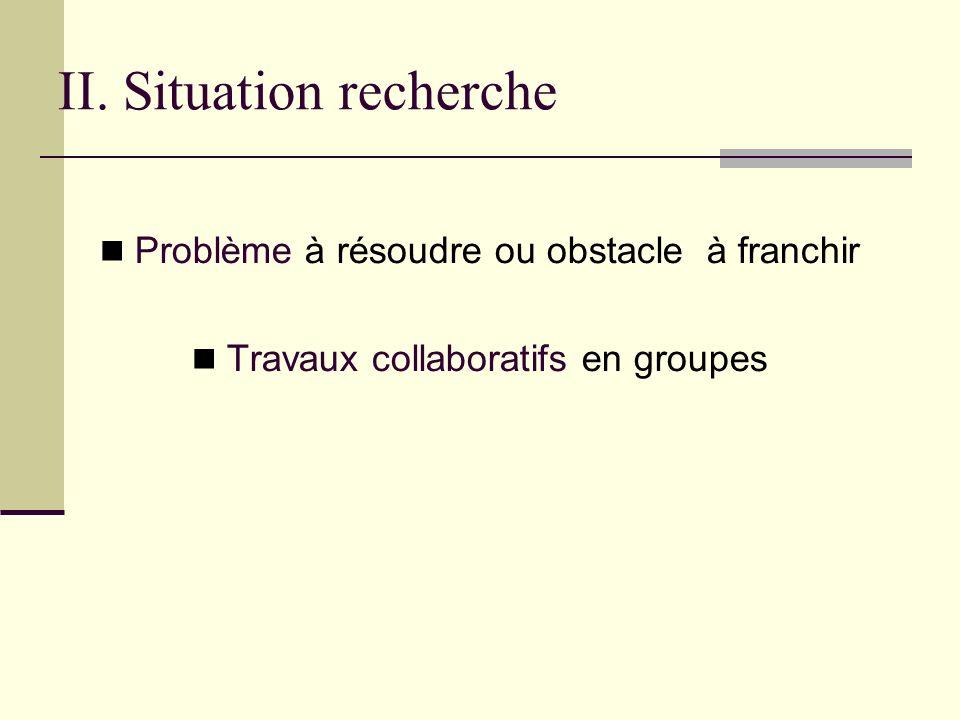 II. Situation recherche Problème à résoudre ou obstacle à franchir Travaux collaboratifs en groupes