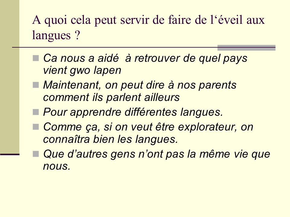 A quoi cela peut servir de faire de léveil aux langues ? Ca nous a aidé à retrouver de quel pays vient gwo lapen Maintenant, on peut dire à nos parent
