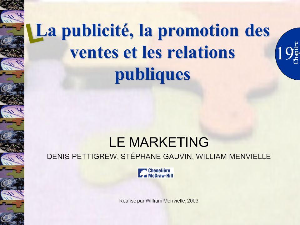 La publicité, la promotion des ventes et les relations publiques 19 Chapitre LE MARKETING DENIS PETTIGREW, STÉPHANE GAUVIN, WILLIAM MENVIELLE Réalisé