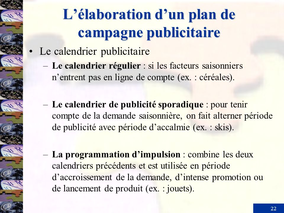 22 Lélaboration dun plan de campagne publicitaire Le calendrier publicitaire –Le calendrier régulier : si les facteurs saisonniers nentrent pas en lig