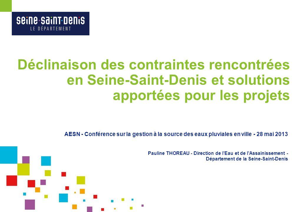 Déclinaison des contraintes rencontrées en Seine-Saint-Denis et solutions apportées pour les projets AESN - Conférence sur la gestion à la source des eaux pluviales en ville - 28 mai 2013 Pauline THOREAU - Direction de lEau et de lAssainissement - Département de la Seine-Saint-Denis