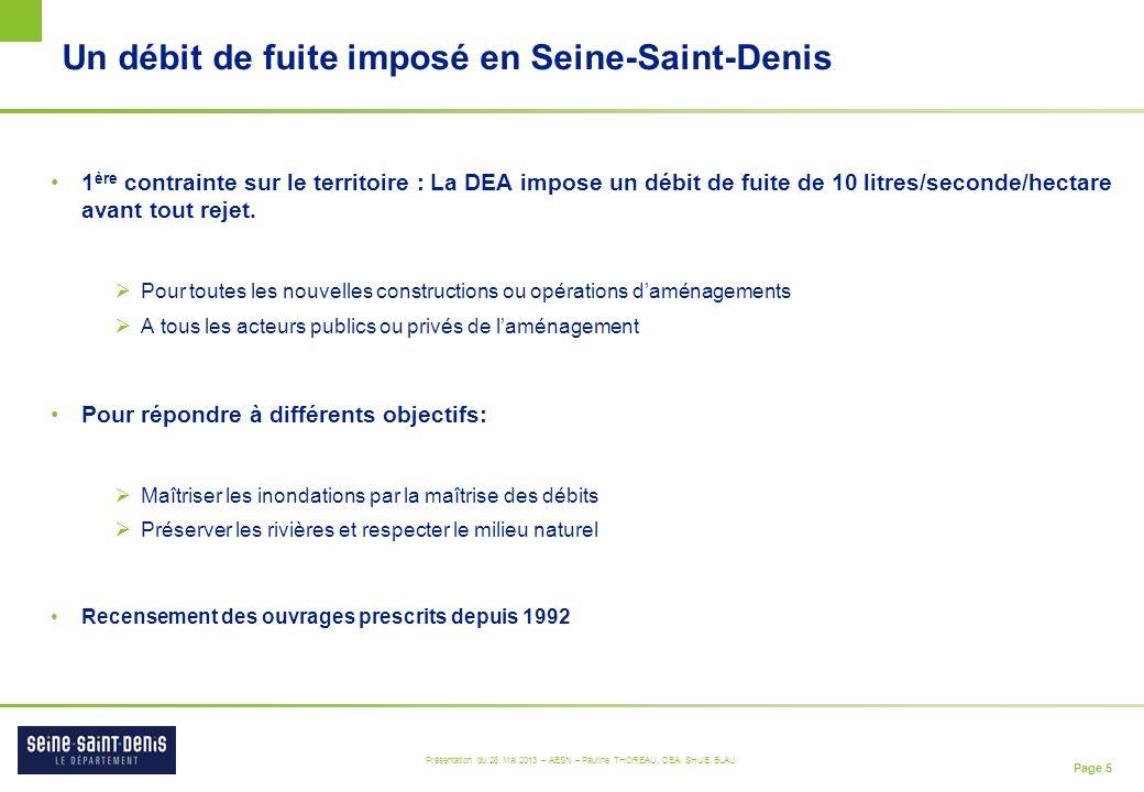 Page 5 Présentation du 28 Mai 2013 – AESN – Pauline THOREAU, DEA, SHUE, BLAU Un débit de fuite imposé en Seine-Saint-Denis 1 ère contrainte sur le territoire : La DEA impose un débit de fuite de 10 litres/seconde/hectare avant tout rejet.