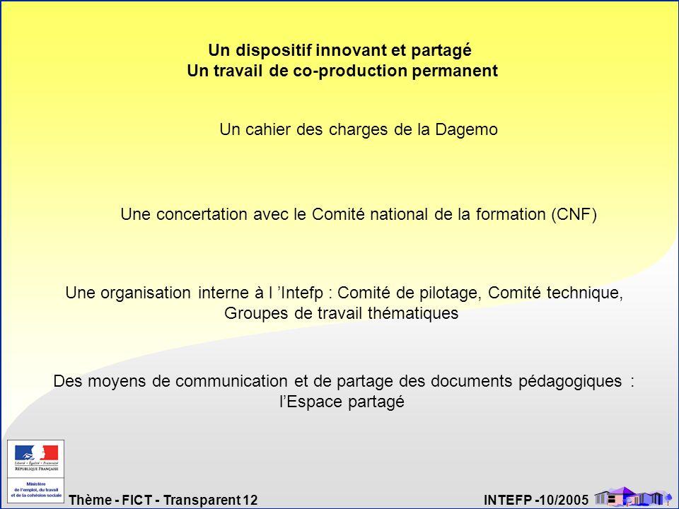 Thème - FICT - Transparent 12 INTEFP -10/2005 Un dispositif innovant et partagé Un travail de co-production permanent Un cahier des charges de la Dage