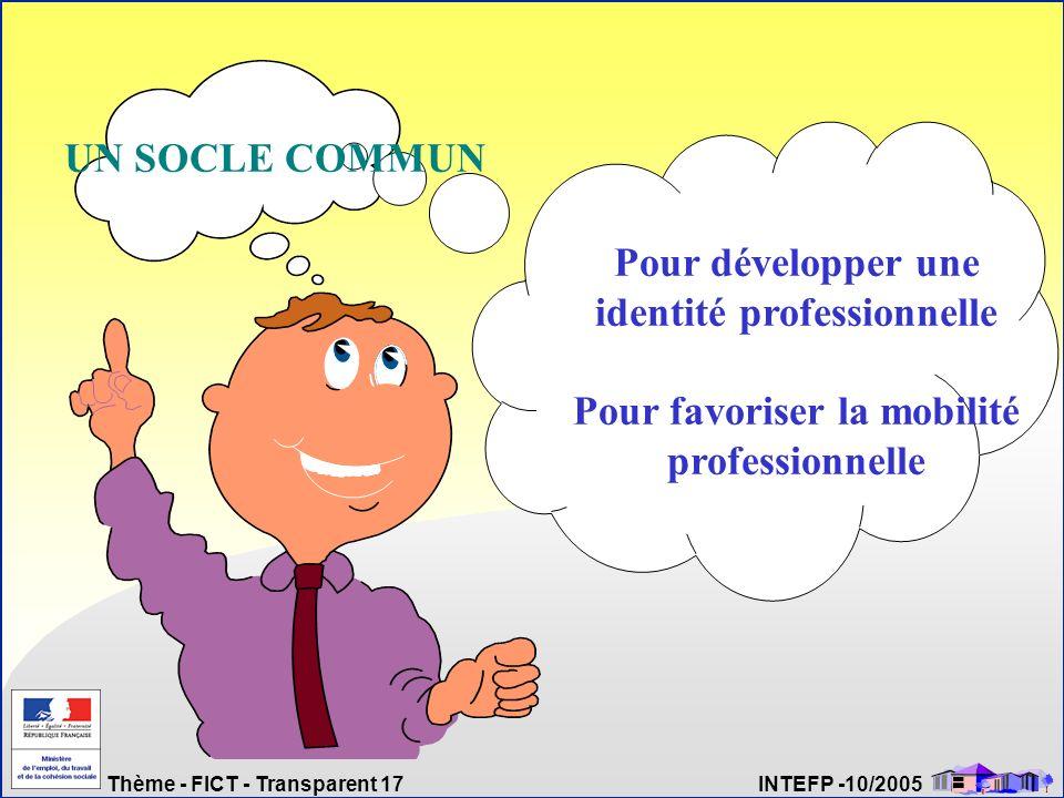 Thème - FICT - Transparent 17 INTEFP -10/2005 Pour développer une identité professionnelle Pour favoriser la mobilité professionnelle UN SOCLE COMMUN