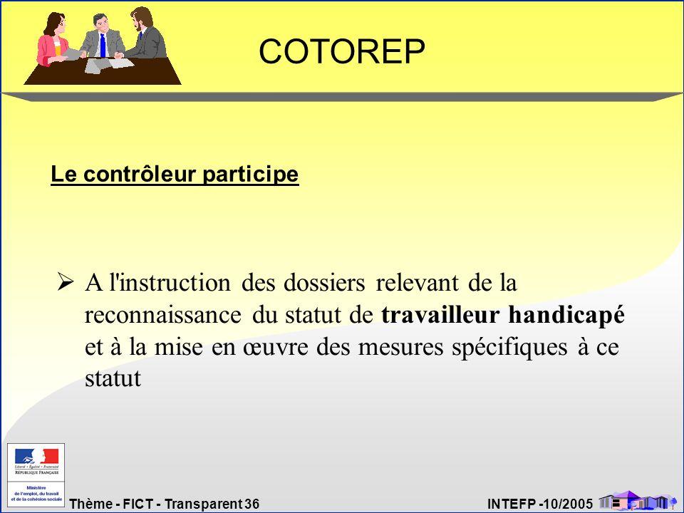 Thème - FICT - Transparent 36 INTEFP -10/2005 COTOREP Le contrôleur participe A l'instruction des dossiers relevant de la reconnaissance du statut de