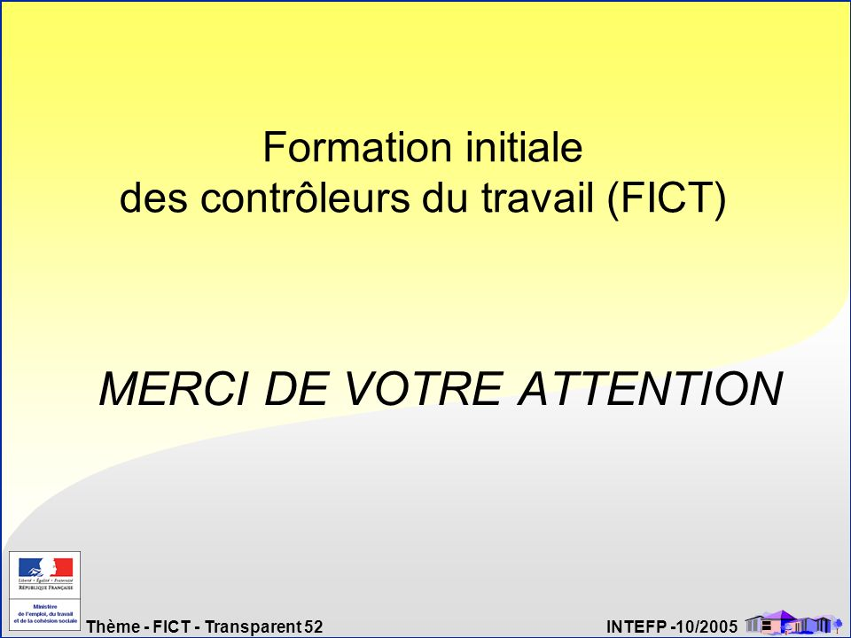 Thème - FICT - Transparent 52 INTEFP -10/2005 Formation initiale des contrôleurs du travail (FICT) MERCI DE VOTRE ATTENTION