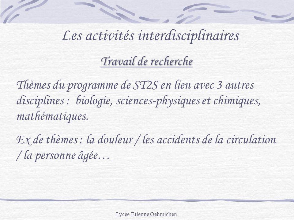 Lycée Etienne Oehmichen Les activités interdisciplinaires Travail de recherche Thèmes du programme de ST2S en lien avec 3 autres disciplines : biologie, sciences-physiques et chimiques, mathématiques.