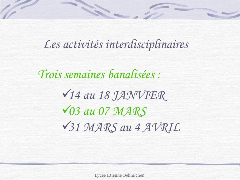 Lycée Etienne Oehmichen Les activités interdisciplinaires Trois semaines banalisées : 14 au 18 JANVIER 03 au 07 MARS 31 MARS au 4 AVRIL