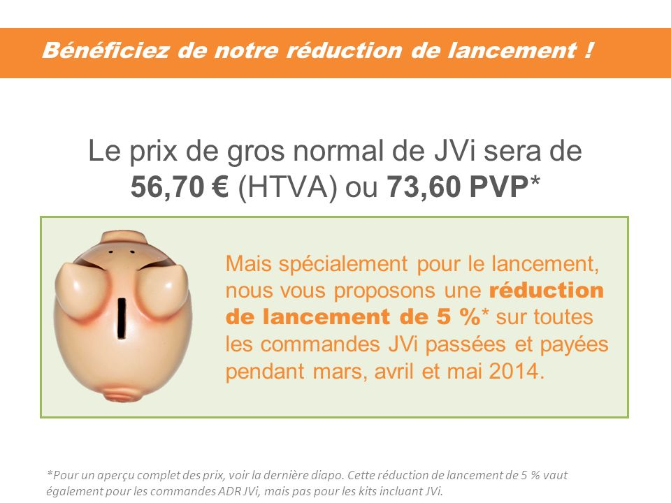 Bénéficiez de notre réduction de lancement ! Le prix de gros normal de JVi sera de 56,70 (HTVA) ou 73,60 PVP* Mais spécialement pour le lancement, nou