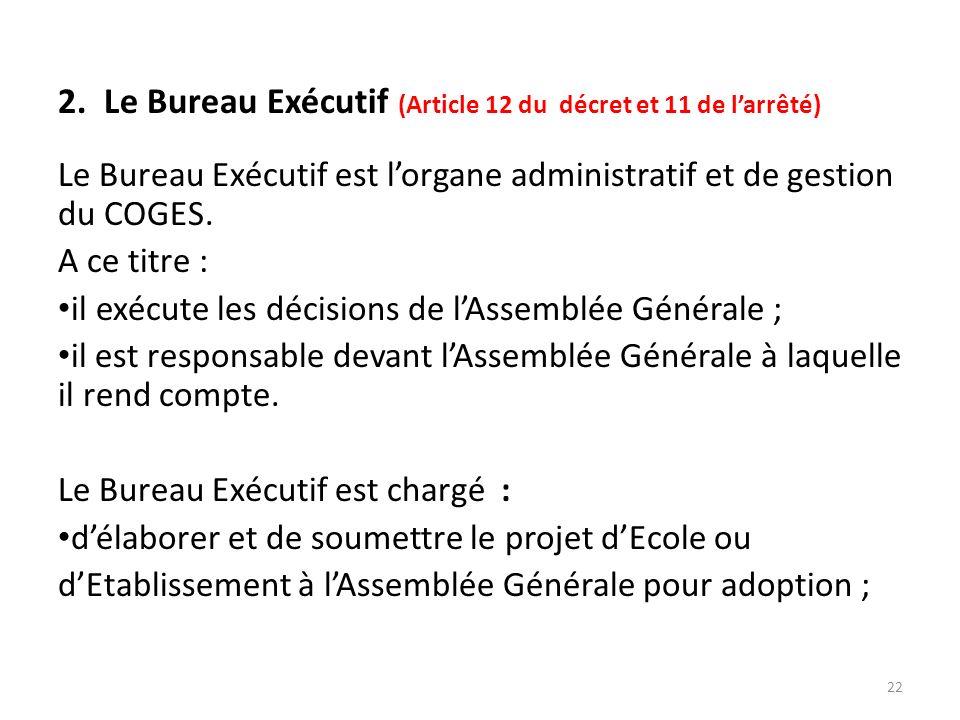 2. Le Bureau Exécutif (Article 12 du décret et 11 de larrêté) Le Bureau Exécutif est lorgane administratif et de gestion du COGES. A ce titre : il exé
