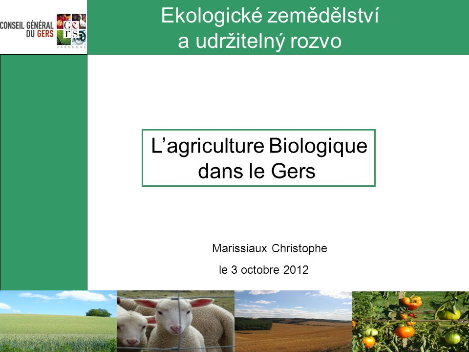 Ekologické zemědělství a udržitelný rozvo Lagriculture Biologique dans le Gers Marissiaux Christophe le 3 octobre 2012