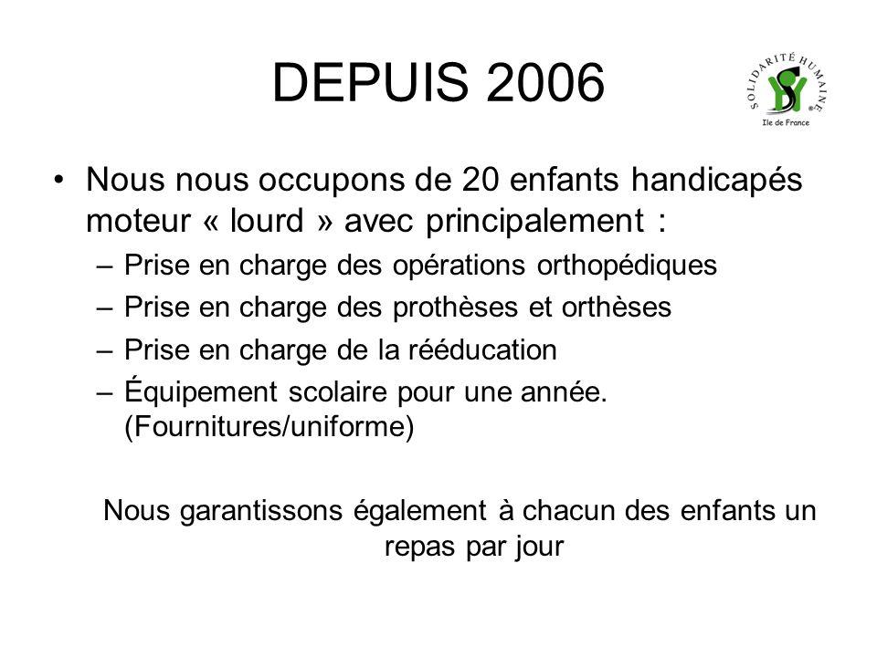 DEPUIS 2006 Nous nous occupons de 20 enfants handicapés moteur « lourd » avec principalement : –Prise en charge des opérations orthopédiques –Prise en charge des prothèses et orthèses –Prise en charge de la rééducation –Équipement scolaire pour une année.