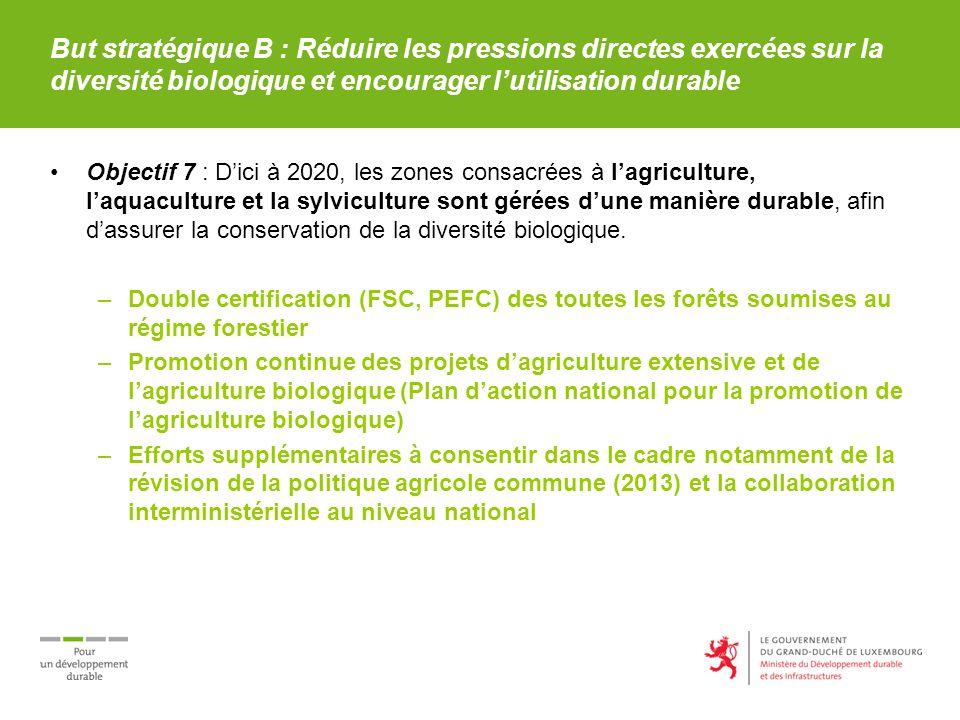 But stratégique B : Réduire les pressions directes exercées sur la diversité biologique et encourager lutilisation durable Objectif 7 : Dici à 2020, les zones consacrées à lagriculture, laquaculture et la sylviculture sont gérées dune manière durable, afin dassurer la conservation de la diversité biologique.