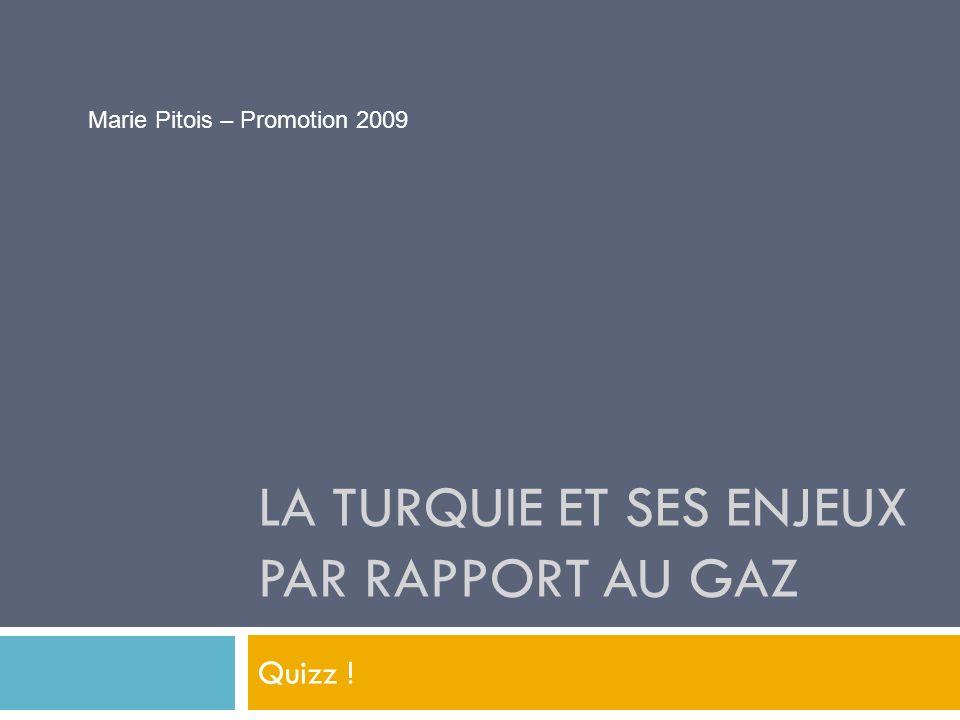 LA TURQUIE ET SES ENJEUX PAR RAPPORT AU GAZ Quizz ! Marie Pitois – Promotion 2009