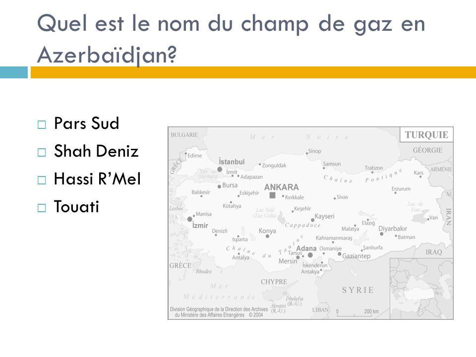 Quel est le nom du champ de gaz en Azerbaïdjan? Pars Sud Shah Deniz Hassi RMel Touati