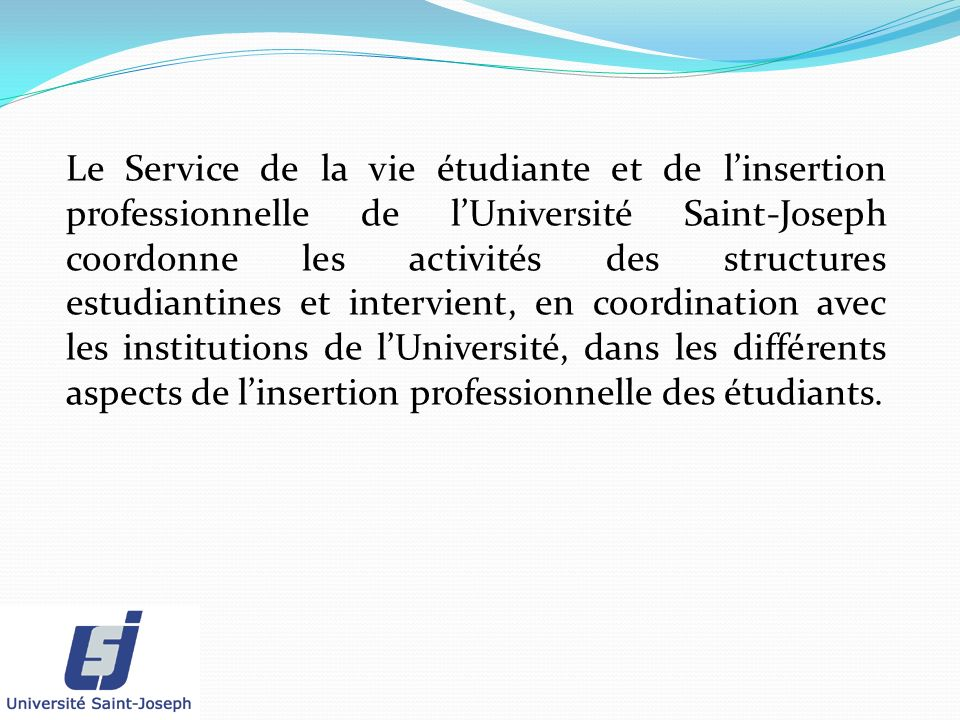Le Service de la vie étudiante et de linsertion professionnelle de lUniversité Saint-Joseph coordonne les activités des structures estudiantines et in