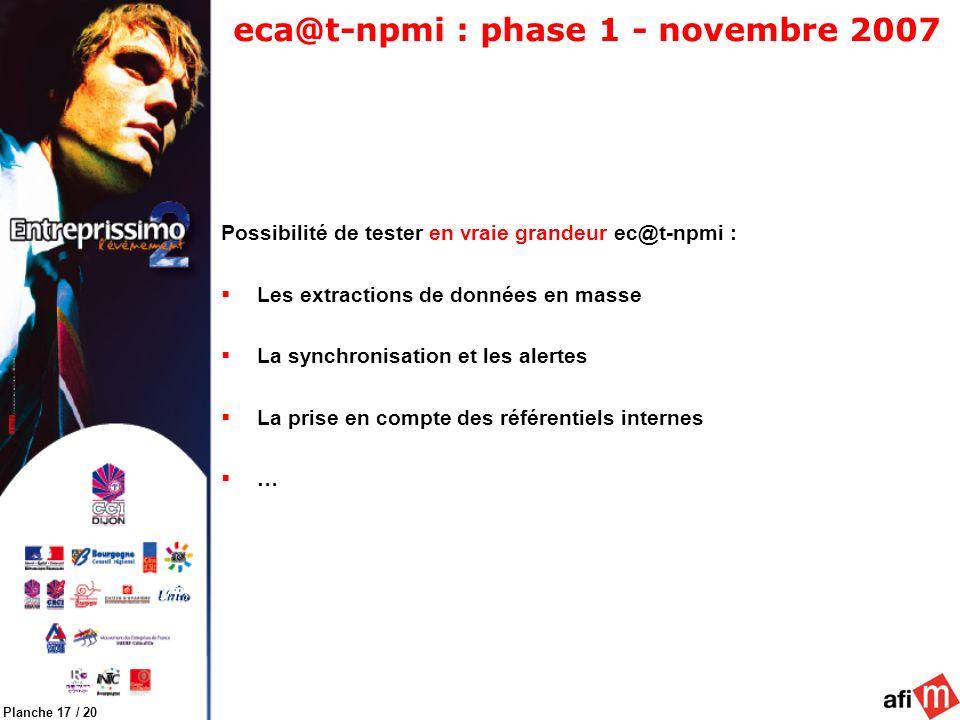 Planche 17 / 20 eca@t-npmi : phase 1 - novembre 2007 Possibilité de tester en vraie grandeur ec@t-npmi : Les extractions de données en masse La synchronisation et les alertes La prise en compte des référentiels internes …