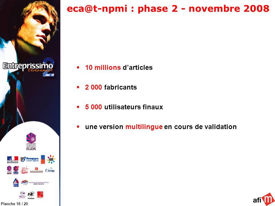 Planche 18 / 20 eca@t-npmi : phase 2 - novembre 2008 10 millions darticles 2 000 fabricants 5 000 utilisateurs finaux une version multilingue en cours de validation