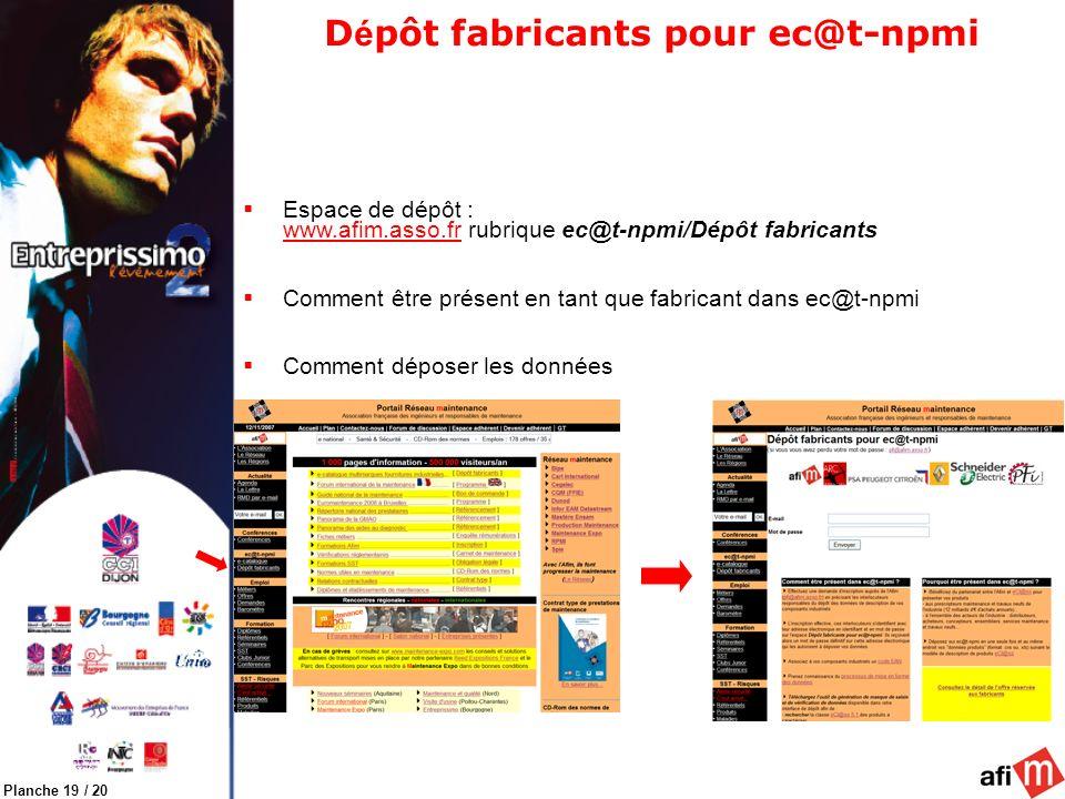 Planche 19 / 20 D é pôt fabricants pour ec@t-npmi Espace de dépôt : www.afim.asso.fr rubrique ec@t-npmi/Dépôt fabricants Comment être présent en tant que fabricant dans ec@t-npmi Comment déposer les données