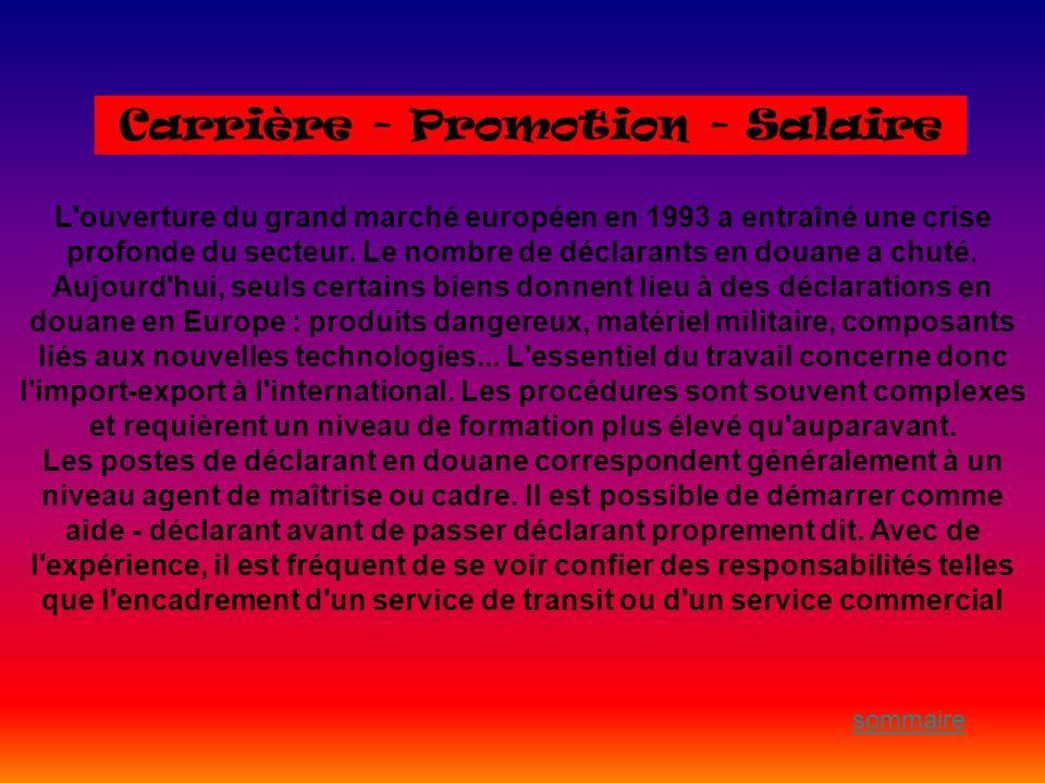 Carrière - Promotion - Salaire L'ouverture du grand marché européen en 1993 a entraîné une crise profonde du secteur. Le nombre de déclarants en douan