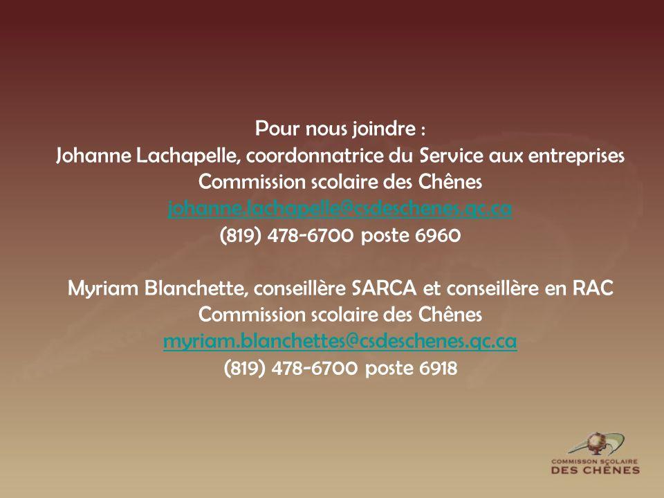 Pour nous joindre : Johanne Lachapelle, coordonnatrice du Service aux entreprises Commission scolaire des Chênes johanne.lachapelle@csdeschenes.qc.ca (819) 478-6700 poste 6960 Myriam Blanchette, conseillère SARCA et conseillère en RAC Commission scolaire des Chênes myriam.blanchettes@csdeschenes.qc.ca (819) 478-6700 poste 6918