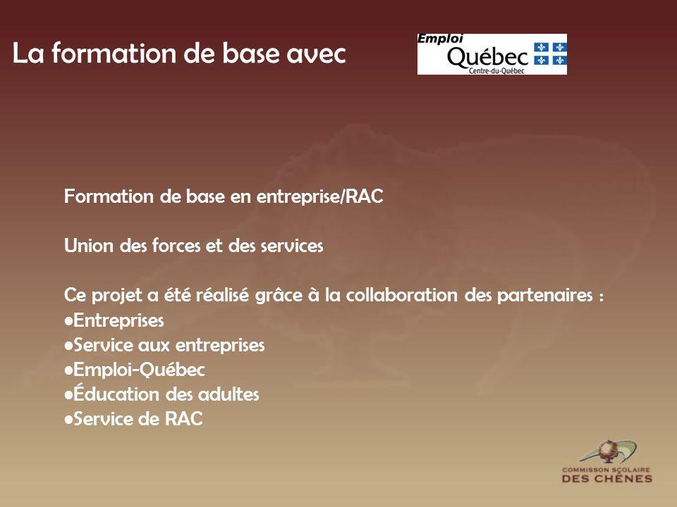 La formation de base avec Formation de base en entreprise/RAC Union des forces et des services Ce projet a été réalisé grâce à la collaboration des partenaires : Entreprises Service aux entreprises Emploi-Québec Éducation des adultes Service de RAC
