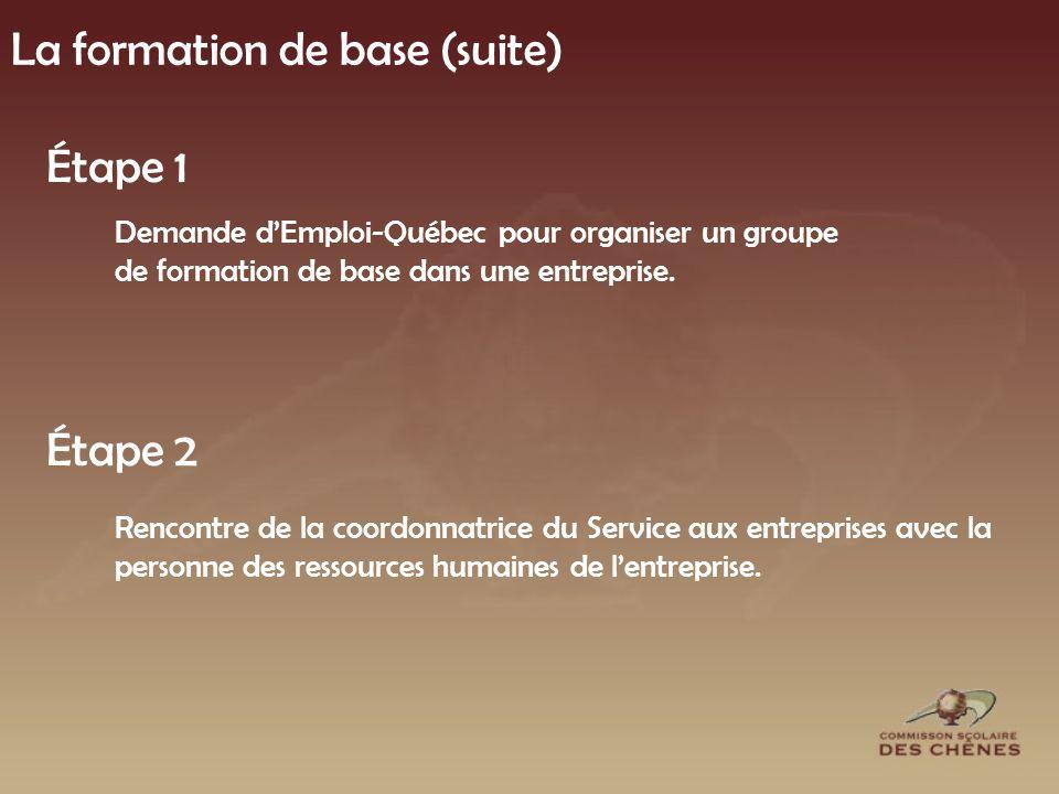 La formation de base (suite) Étape 1 Demande dEmploi-Québec pour organiser un groupe de formation de base dans une entreprise.