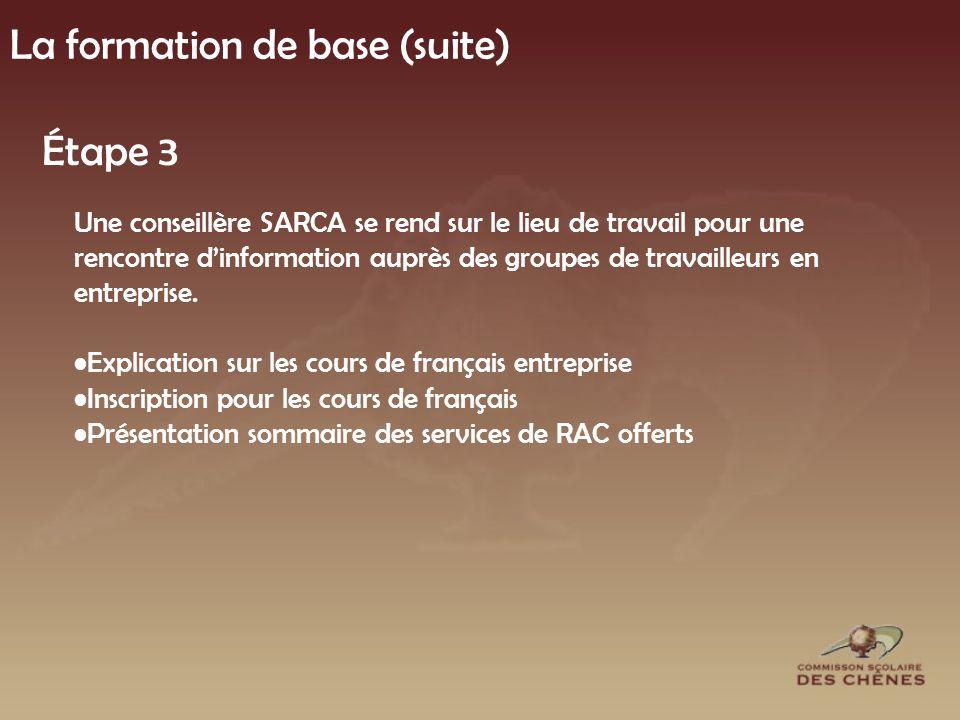 La formation de base (suite) Étape 3 Une conseillère SARCA se rend sur le lieu de travail pour une rencontre dinformation auprès des groupes de travailleurs en entreprise.