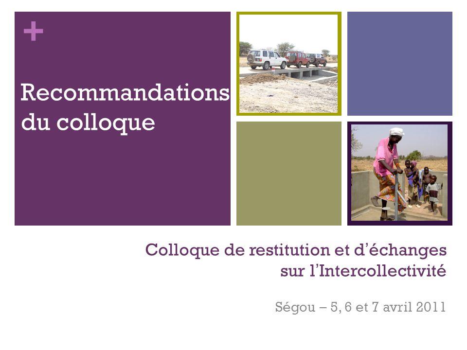 + Colloque de restitution et déchanges sur lIntercollectivité Ségou – 5, 6 et 7 avril 2011 Recommandations du colloque