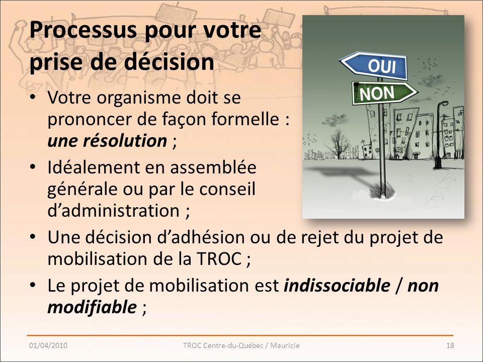 Processus pour votre prise de décision Votre organisme doit se prononcer de façon formelle : une résolution ; Idéalement en assemblée générale ou par le conseil dadministration ; Une décision dadhésion ou de rejet du projet de mobilisation de la TROC ; Le projet de mobilisation est indissociable / non modifiable ; 01/04/201018TROC Centre-du-Québec / Mauricie