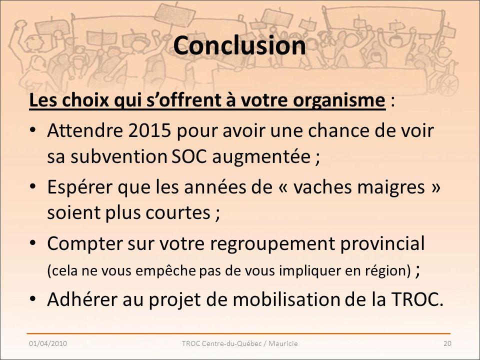 Conclusion Les choix qui soffrent à votre organisme : Attendre 2015 pour avoir une chance de voir sa subvention SOC augmentée ; Espérer que les années de « vaches maigres » soient plus courtes ; Compter sur votre regroupement provincial (cela ne vous empêche pas de vous impliquer en région) ; Adhérer au projet de mobilisation de la TROC.