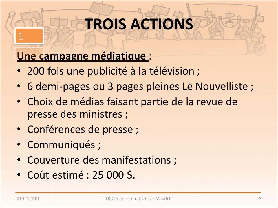 TROIS ACTIONS Une campagne médiatique : 200 fois une publicité à la télévision ; 6 demi-pages ou 3 pages pleines Le Nouvelliste ; Choix de médias faisant partie de la revue de presse des ministres ; Conférences de presse ; Communiqués ; Couverture des manifestations ; Coût estimé : 25 000 $.
