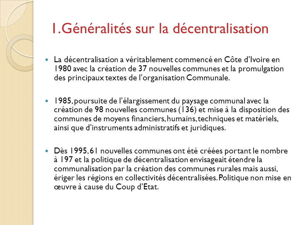 A partir de 2000, apparaît une nouvelle politique de décentralisation qui a conduit à: La création de deux districts (Abidjan en 2001 et Yamoussoukro en 2002) Lérection en 2002, des 56 départements du pays en collectivité territoriales, avec pour organe délibérant les Conseils Généraux.