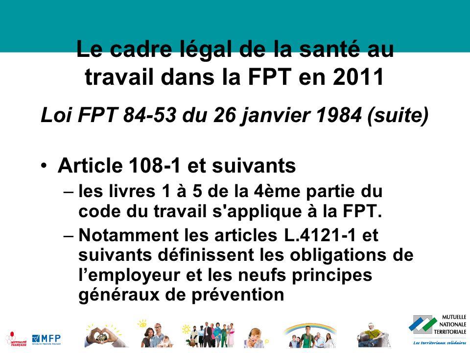 Le cadre légal de la santé au travail dans la FPT en 2011 Loi FPT 84-53 du 26 janvier 1984 (suite) Article 108-1 et suivants –les livres 1 à 5 de la 4