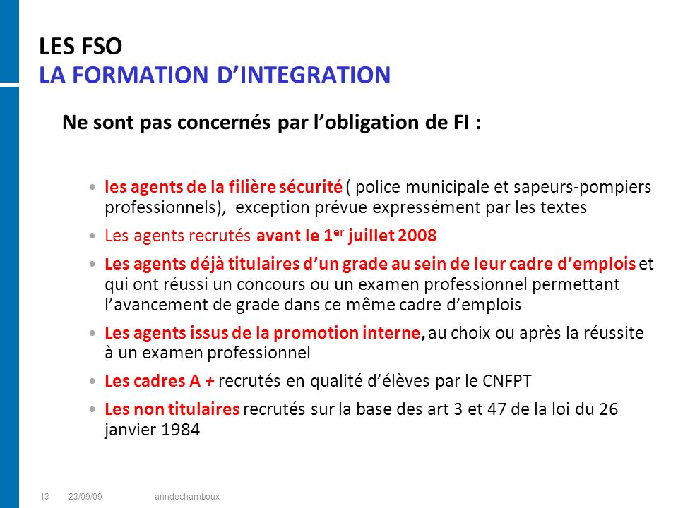 LES FSO LA FORMATION DINTEGRATION Ne sont pas concernés par lobligation de FI : les agents de la filière sécurité ( police municipale et sapeurs-pompi
