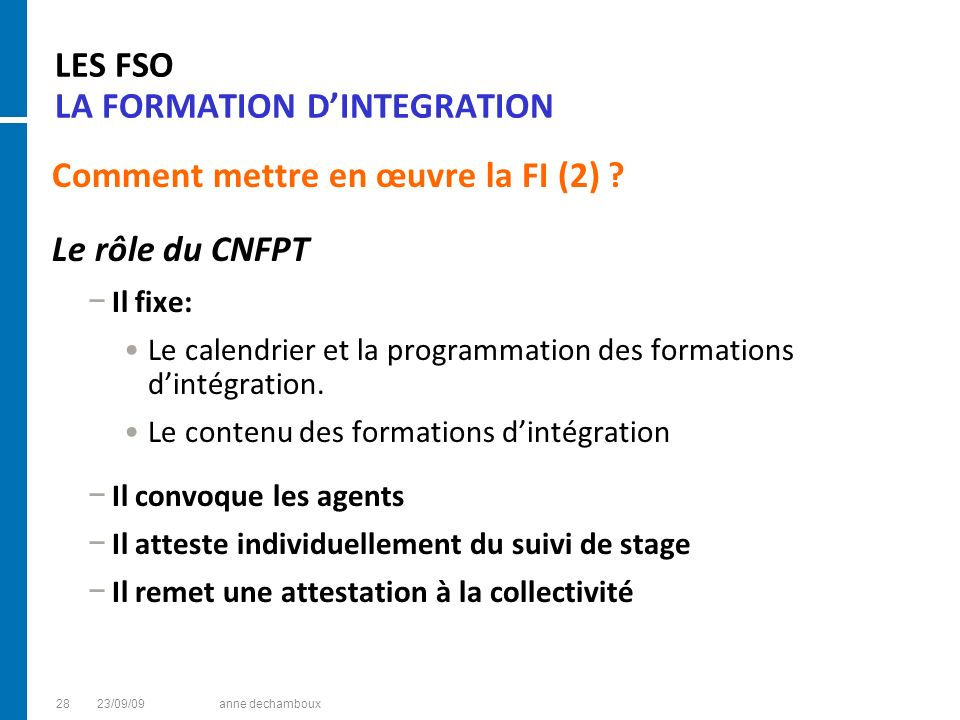 LES FSO LA FORMATION DINTEGRATION Comment mettre en œuvre la FI (2) ? Le rôle du CNFPT Il fixe: Le calendrier et la programmation des formations dinté