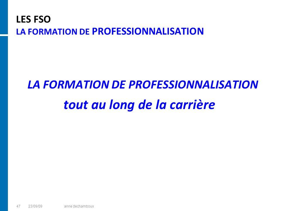 LES FSO LA FORMATION DE PROFESSIONNALISATION LA FORMATION DE PROFESSIONNALISATION tout au long de la carrière 4723/09/09anne dechamboux