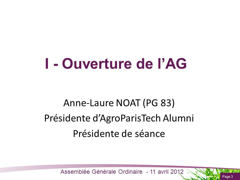 Page 3 Assemblée Générale Ordinaire - 11 avril 2012 I - Ouverture de lAG Anne-Laure NOAT (PG 83) Présidente dAgroParisTech Alumni Présidente de séance