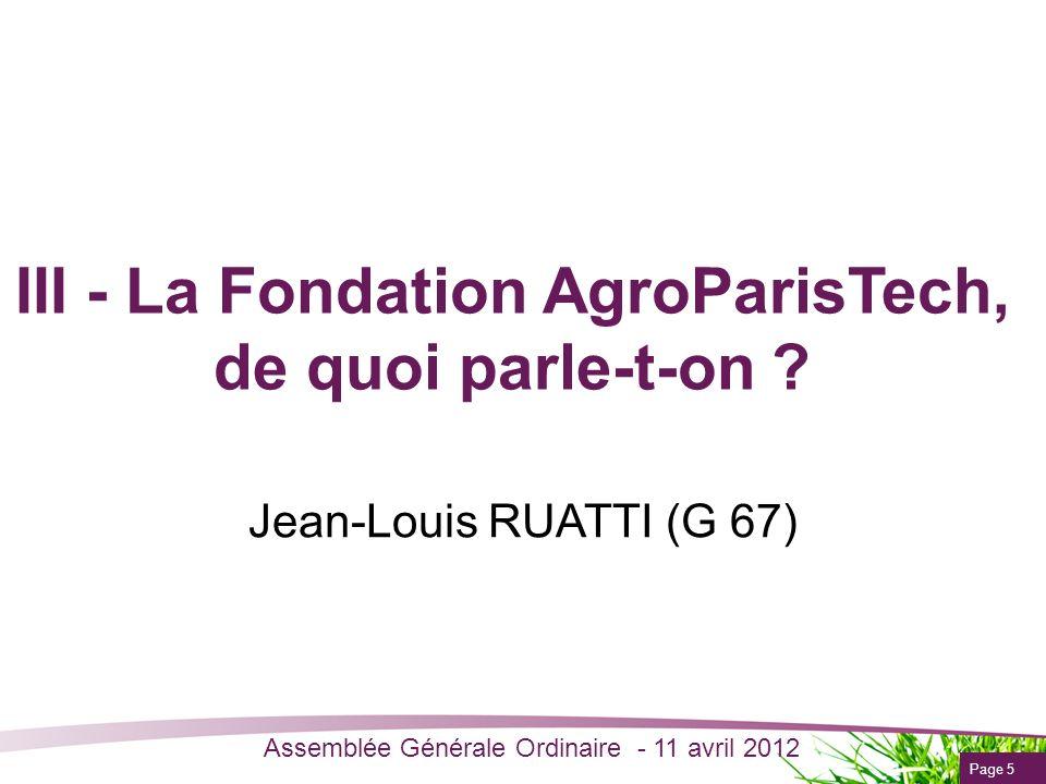 Page 5 Assemblée Générale Ordinaire - 11 avril 2012 III - La Fondation AgroParisTech, de quoi parle-t-on ? Jean-Louis RUATTI (G 67)