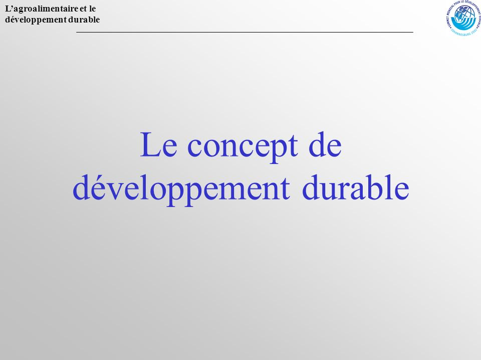 Lagroalimentaire et le développement durable Définition un développement qui répond aux besoins du présent sans compromettre la capacité des générations futures à répondre aux leurs.