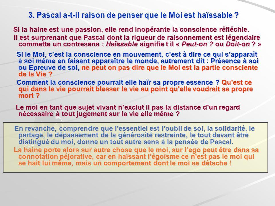 3. Pascal a-t-il raison de penser que le Moi est haïssable ? Si la haine est une passion, elle rend inopérante la conscience réfléchie. Si la haine es