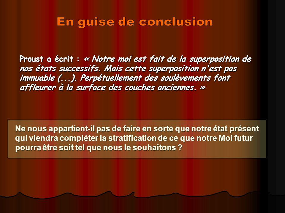 Proust a écrit : « Notre moi est fait de la superposition de nos états successifs. Mais cette superposition n'est pas immuable (...). Perpétuellement