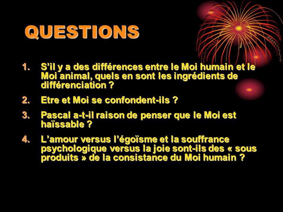 QUESTIONS 1.Sil y a des différences entre le Moi humain et le Moi animal, quels en sont les ingrédients de différenciation ? 2.Etre et Moi se confonde