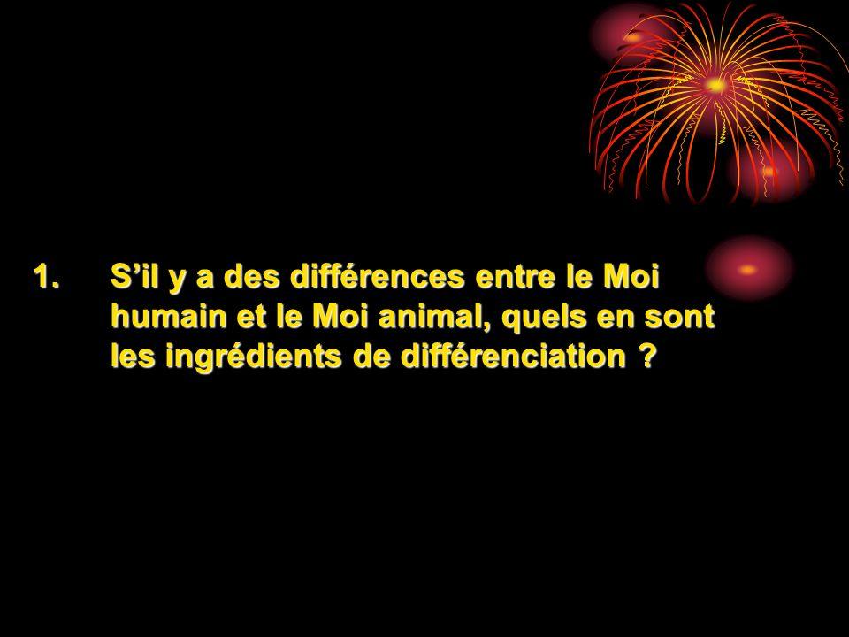 1.Sil y a des différences entre le Moi humain et le Moi animal, quels en sont les ingrédients de différenciation ?