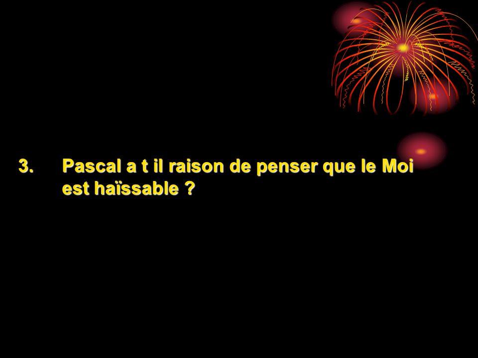 3.Pascal a t il raison de penser que le Moi est haïssable ?