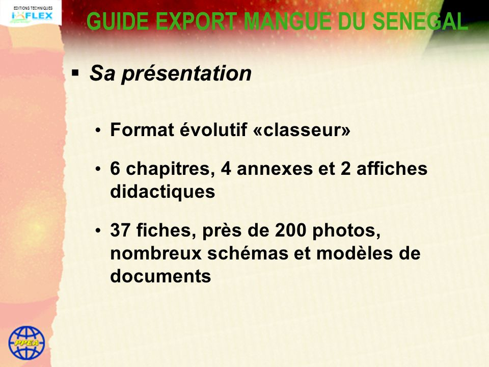 EDITIONS TECHNIQUES GUIDE EXPORT MANGUE DU SENEGAL Sa présentation Format évolutif «classeur» 6 chapitres, 4 annexes et 2 affiches didactiques 37 fiches, près de 200 photos, nombreux schémas et modèles de documents